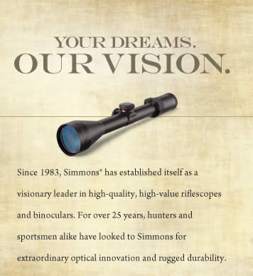 Since 1983, Simmons® has established itself as a visionary leader in high-quality, high-value riflescopes and binoculars. For over 25 years, hunters and sportsmen alike have looked to Simmons for extraordinary optical innovation and rugged durability.